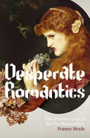 Desperate Romantics : the private lives of the Pre-Raphaelites / Franny Moyle.