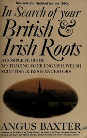 In search of your British & Irish roots : a complete guide to tracing your English, Welsh, Scottish, & Irish ancestors / Angus Baxter.