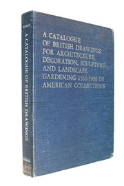 A catalogue of British drawings for architecture, decoration, sculpture and landscape gardening, 1550-1900, in American collections. Introd. by Henry-Russell Hitchcock.
