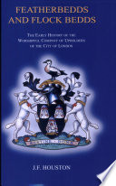 Featherbedds and flock bedds : the early history of the Worshipful Company of Upholders of the City of London / J.F. Houston.