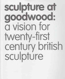 Sculpture at Goodwood : a vision for twenty-first century British sculpture.