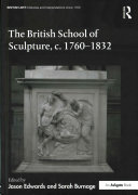 The British school of sculpture, c.1760-1832 / edited by Jason Edwards and Sarah Burnage.