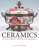 Ceramics : 400 years of British collecting in 100 masterpieces / Patricia F. Ferguson.