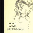 Freud, Lucian, artist. Lucian Freud's sketchbooks /