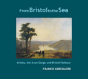 From Bristol to the sea : artists, the Avon Gorge and Bristol harbour / Francis Greenacre.