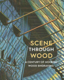 Scene through wood : a century of modern wood engraving / Anne Desmet.
